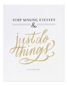 Stop making excuses and just DO things!