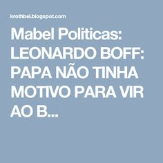 Mabel Politicas: LEONARDO BOFF: PAPA NÃO TINHA MOTIVO PARA VIR AO B...