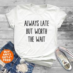 Always late but worth the wait tshirt funny quote tshirt teen gifts girl graphic shirt hipster shirt men tshirt crewneck shirt women tshirt by MoodCatz on Etsy https://www.etsy.com/listing/599706579/always-late-but-worth-the-wait-tshirt