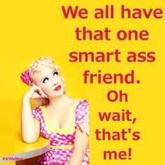 I've been called a smart ass, sarcastic, funny, bitchy and too big for my britches.