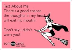 Fact About Me: There's a good chance the thoughts in my head will exit my mouth! Don't say I didn't warn you!