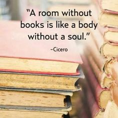 SO TRUE:  A ROOM WITHOUT BOOKS IS LIKE A BODY WITHOUT A SOUL.....                        -cicero
