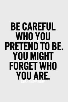 """Be careful who you pretend to be. You might forget who you are"" - this is also goes with a favorite saying I read - ""The worst lies are the ones you tell yourself."""