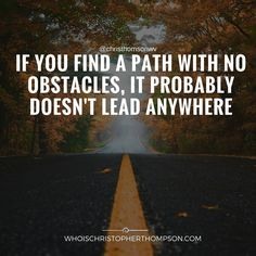 """""""If you can find a path with no obstacles it probably doesn't lead anywhere."""""""