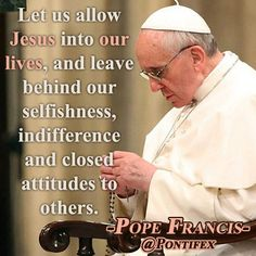 """""""Let us allow Jesus into our lives, and leave behind our selfishness, indifference and closed attitudes to others."""" ~Pope Francis"""