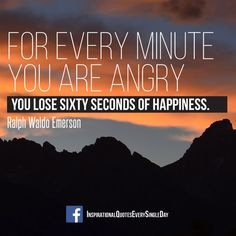 For every minute you are angry you lose sixty seconds of happiness. - Ralph Waldo Emerson ‪#‎quotes‬ ‪#‎happiness‬ https://www.facebook.com/InspirationalQuotesEverySingleDay