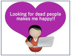 "Looking for dead people makes me happy! From the blog, ""Why Do You Love Genealogy?"""