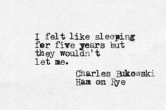 I felt like sleeping for five years but they wouldn't let me. Charles Bukowski, Ham on Rye<<< I'm currently on an awful sleep schedule of going to sleep at 7 am to possibly 6 pm Poem Quotes, Words Quotes, Poems, Life Quotes, Sayings, Relationship Quotes, Pretty Words, Love Words, Beautiful Words