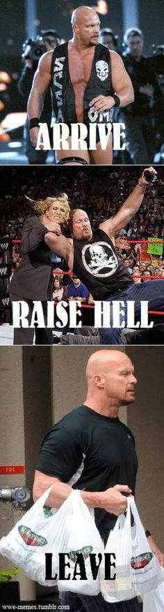 Arrive. Raise Hell. Leave. Nobody does it like Stone Cold!! And after he raises hell he always has Groceries.