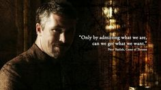 """""""Only by admitting what we are can we get what we want."""" Petyr Baelis Littlefinger Game of Thrones """"You Win or You Die"""" Hero Quotes, Got Quotes, Movie Quotes, Lord Baelish, Petyr Baelish, Game Of Thrones Theme, Game Of Thrones Quotes, Tyrion Quotes, Saga"""