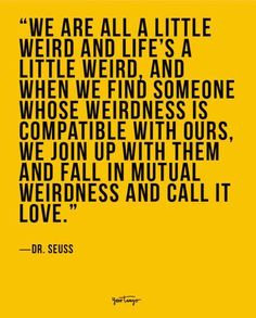 """""""We are all a little weird and life's a little weird, and when we find someone whose weirdness is compatible with ours, we join up with them and fall in mutual weirdness and call it love."""" ― Dr. Seuss"""