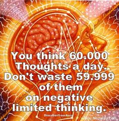 You Think 60.000 Thoughts a Day Don't Waste 59.999 of Them on Negative Limited Thinking,