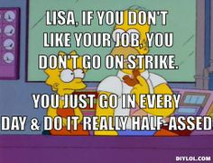 Lisa, If you don't like your job, you don't go on strike., You just go in every day & do it really half-assed.