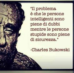 The problem is that the intelligent people are full of doubts while the stupid people are full of assuredness.