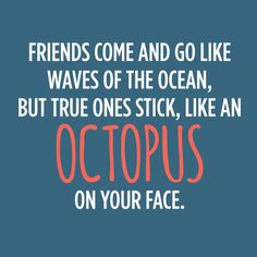Friends come and go like waves of the ocean, but true ones stick, like an octopus on your face.