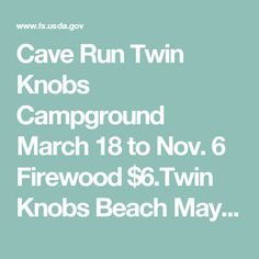 Cave Run Twin Knobs Campground March 18 to Nov. 6 Firewood $6.Twin Knobs Beach May 27 to Sept. 4 11 a.m. to 8 p.m. $7/car load for visitor day use