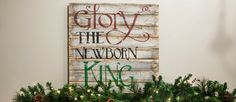 Glory to the Newborn King  Real wood weathered and stamped with the Christ child's praises. Prop it on your front porch, spruce up your mantle or don your entry way with declaration of His miraculous birth. 24X24″ Limited Quantity Available  $40.00