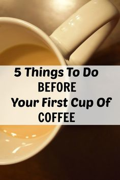 """I want to encourage you to read the """"5 things to do before your first cup of coffee"""" list below. Start your day out the right way!"""