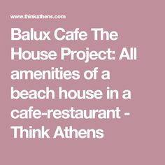 Balux Cafe The House Project: All amenities of a beach house in a cafe-restaurant - Think Athens
