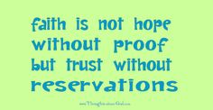 Faith is not hope without proof, but trust without reservations. Trust is the gasoline that fuels our faith along this journey called life.