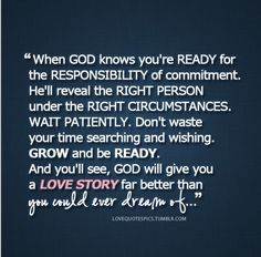 Husband Quote: When God knows you're READY for the RESPONSIBILITY of commitment. He'll reveal the RIGHT PERSON under the RIGHT CIRCUMSTANCES. WAIT PATIENTLY. Don't wast your time searching and wishing. GROW and be READY. And you'll see, God will give you a LOVE STORY far better than you could ever dream of.