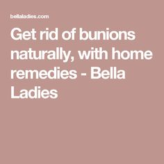 Get rid of bunions naturally, with home remedies - Bella Ladies