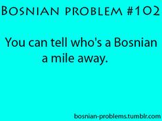 """It's so funny, Bosnians call themselves stupid. Like when they do something dumd they call thems selves """"Pravi Bosanac"""""""