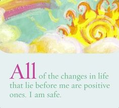 """spiritbearwellness: """"All of the changes in life that lie before me are positive ones. I am safe. ~ Louise L. Hay """""""