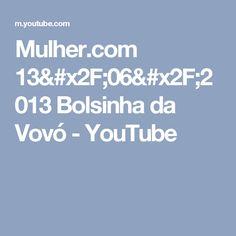 Mulher.com 13/06/2013 Bolsinha da Vovó - YouTube
