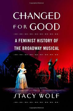 Amazon.com: Changed for Good: A Feminist History of the Broadway Musical (9780195378245): Stacy Wolf: Books