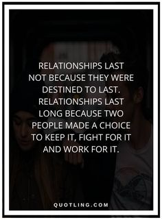 relationship quotes Relationships last not because they were destined to last. Relationships last long because two people made a choice to keep it, fight for it and work for it.