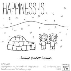 Happiness is home sweet home.