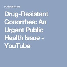 Drug-Resistant Gonorrhea: An Urgent Public Health Issue - YouTube