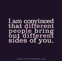 """I am convinced that different people bring out different sides of you."""
