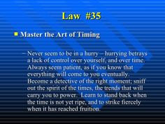 Law  #35   <ul><li>Master the Art of Timing   </li></ul><ul><ul><li>Never seem to be in a hurry – hurrying betrays a lack ...