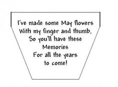 I've made some May flowers With my finger and thumb, So you'll have those memories For all the years to come!