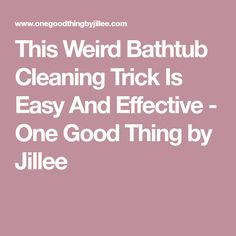 This Weird Bathtub Cleaning Trick Is Easy And Effective - One Good Thing by Jillee
