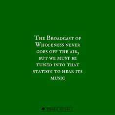 The Broadcast of Wholeness never goes off the air, but we must be tuned into that station to hear its music.