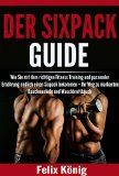 Der Sixpack Guide: Wie Sie mit dem richtigen Fitness Training und passender Ernährung endlich einen Sixpack bekommen  Ihr Weg zu markanten Bauchmuskeln  Body Workout Fit Muskeln ohne Geräte)