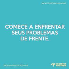 Comece a enfrentar seus problemas de frente. http://www.encadreeposters.com.br/