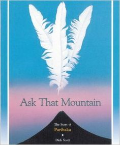 Journalist and historian Dick Scott broke new ground with ASK THAT MOUNTAIN. The book draws on official papers, settler manuscripts and oral histories to give the first complete account of what took place at Parihaka, the small settlement at the foot of Mount Taranaki where the chiefs Te Whiti and Tohu opposed the colonial government in the latter half of the nineteenth centur. http://ils.stdc.govt.nz/cgi-bin/koha/opac-detail.pl?biblionumber=3276&query_desc=