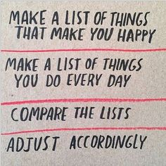 Make a list of things that make you happy. Make a list of things you do every day. Compare the lists. Adjust accordingly.