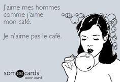 J'aime mes hommes comme mon café. Je n'aime pas le café