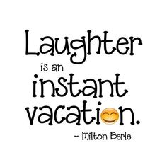 So laugh as much as you can , it's an instant holiday