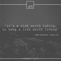 'it's a risk worth taking, to have a life worth living' ~ Twin Atlantic - Hold On