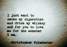 I just want to smoke my cigarettes and drink my whisky and for you to love me for the monster I am.