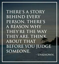 There is a story behind everyone. Get to know it before u judge them