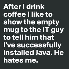 After I drink coffee I like to show the empty mug to the IT guy to tell him that I've successfully installed Java. He hates me.  For Andy.