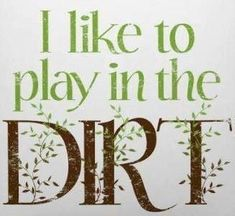 I Like to Play in the Dirt! Gardening is very therapeutic. :) I use to play in the dirt. maybe it's time for me to get back into it ; Dream Garden, Garden Art, Garden Ideas, Garden Club, Garden Crafts, Garden Whimsy, Garden Stakes, Garden Paths, Garden Design
