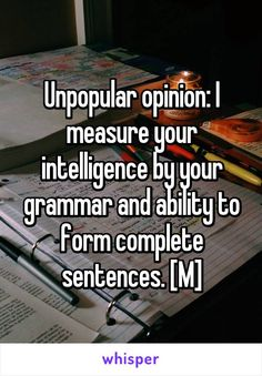 Unpopular opinion: I measure your intelligence by your grammar and ability to form complete sentences. [M]